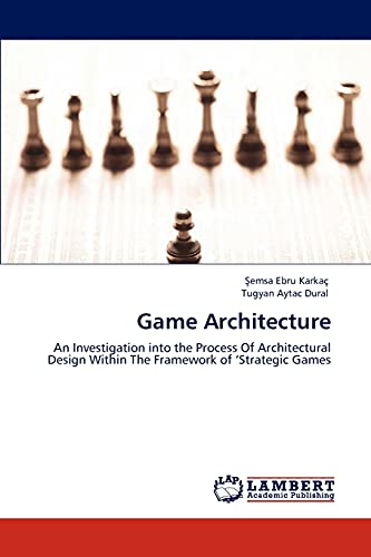 9783847316091: Game Architecture: An Investigation into the Process Of Architectural Design Within The Framework of 'Strategic Games