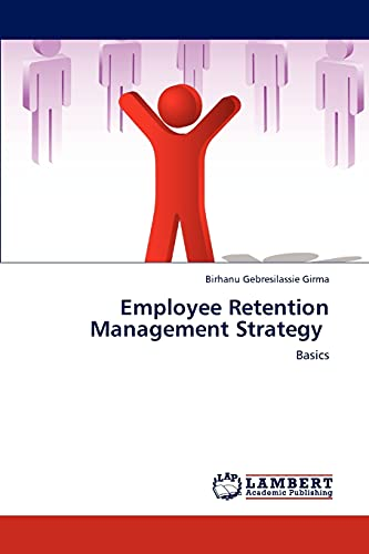 Employee Retention Management Strategy: Basics: Birhanu Gebresilassie Girma