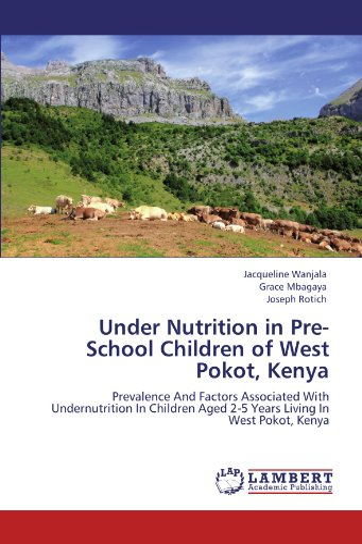 9783847318101: Under Nutrition in Pre-School Children of West Pokot, Kenya: Prevalence And Factors Associated With Undernutrition In Children Aged 2-5 Years Living In West Pokot, Kenya