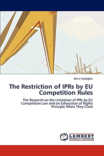 9783847325642: The Restriction of IPRs by EU Competition Rules: The Research on the Limitation of IPRs by EU Competition Law and on Exhaustion of Rights Principle When They Clash