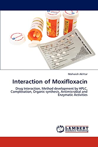 9783847333524: Interaction of Moxifloxacin: Drug Interaction, Method development by HPLC, Complexation, Organic synthesis, Antimicrobial and Enzymatic Activities