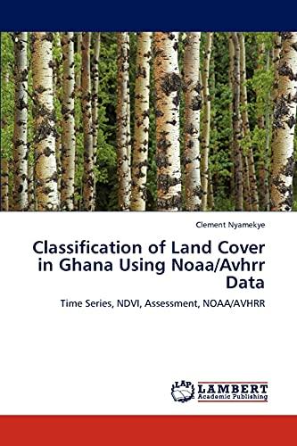 9783847335573: Classification of Land Cover in Ghana Using Noaa/Avhrr Data: Time Series, NDVI, Assessment, NOAA/AVHRR