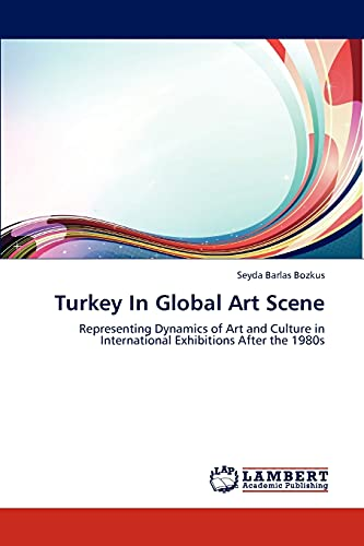 9783847335764: Turkey In Global Art Scene: Representing Dynamics of Art and Culture in International Exhibitions After the 1980s