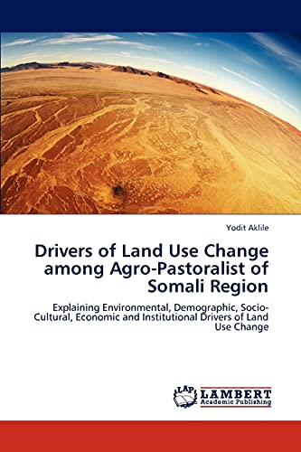 9783847345541: Drivers of Land Use Change among Agro-Pastoralist of Somali Region: Explaining Environmental, Demographic, Socio-Cultural, Economic and Institutional Drivers of Land Use Change