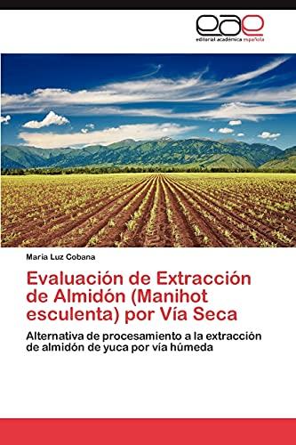 9783847350415: Evaluación de Extracción de Almidón (Manihot esculenta) por Vía Seca: Alternativa de procesamiento a la extracción de almidón de yuca por vía húmeda (Spanish Edition)