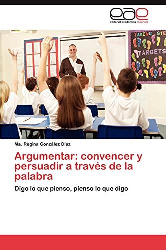 9783847351559: Argumentar: convencer y persuadir a través de la palabra: Digo lo que pienso, pienso lo que digo (Spanish Edition)