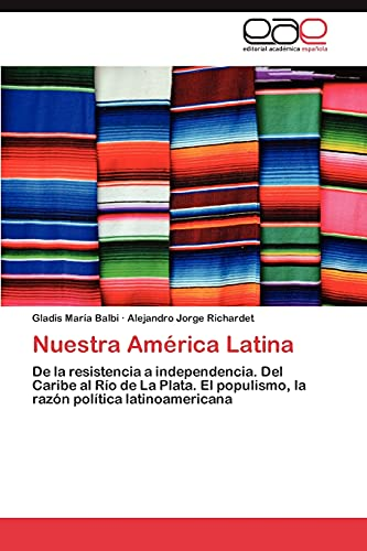 9783847357513: Nuestra América Latina: De la resistencia a independencia. Del Caribe al Río de La Plata. El populismo, la razón política latinoamericana (Spanish Edition)
