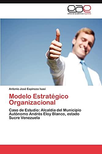9783847358084: Modelo Estratégico Organizacional: Caso de Estudio: Alcaldía del Municipio Autónomo Andrés Eloy Blanco, estado Sucre Venezuela (Spanish Edition)