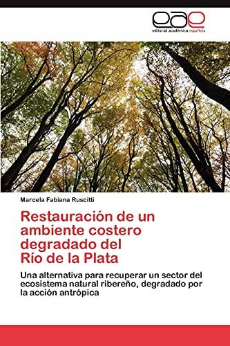 9783847363859: Restauración de un ambiente costero degradado del Río de la Plata: Una alternativa para recuperar un sector del ecosistema natural ribereño, degradado por la acción antrópica (Spanish Edition)
