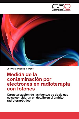 9783847364290: Medida de la contaminación por electrones en radioterapia con fotones: Caracterización de las fuentes de dosis que no se consideran en detalle en el ámbito radioterapéutico (Spanish Edition)