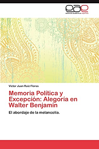 Memoria Politica y Excepcion: Alegoria En Walter Benjamin: VÃctor Juan Ruiz Flores