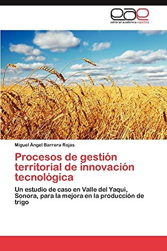 9783847365594: Procesos de gestión territorial de innovación tecnológica: Un estudio de caso en Valle del Yaqui, Sonora, para la mejora en la producción de trigo (Spanish Edition)