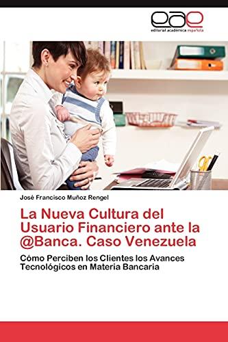La Nueva Cultura del Usuario Financiero Ante La Banca. Caso Venezuela: Josà Francisco Muñoz Rengel