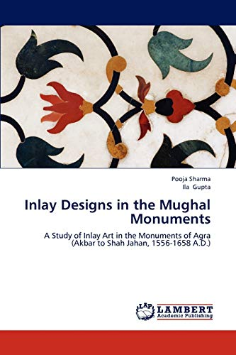 9783847379072: Inlay Designs in the Mughal Monuments: A Study of Inlay Art in the Monuments of Agra (Akbar to Shah Jahan, 1556-1658 A.D.)