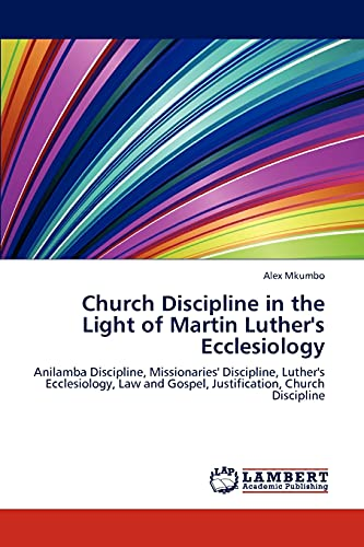 9783847379195: Church Discipline in the Light of Martin Luther's Ecclesiology: Anilamba Discipline, Missionaries' Discipline, Luther's Ecclesiology, Law and Gospel, Justification, Church Discipline