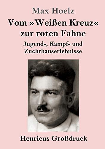 Vom Weissen Kreuz zur roten Fahne (Grossdruck): Jugend-, Kampf- und Zuchthauserlebnisse (Paperback) - Max Hoelz
