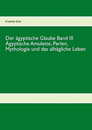 Der ägyptische Glaube Band III Ägyptische Amulette, Perlen, Mythologie und das alltä...