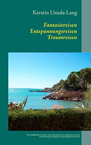 9783848206346: Fantasiereisen Entspannungsreisen Traumreisen: Ein Handbuch für Anwender/innen im Alltag, aber auch zur Unterstützung von Hypnose-Anwendungen in der Praxis