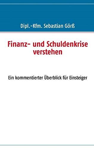 Finanz- und Schuldenkrise verstehen: Ein kommentierter Überblick für Einsteiger: Görß, ...
