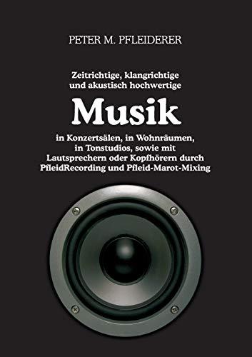 9783848245789: zeitrichtige, klangrichtige und akustisch hochwertige Musik in Konzertsälen, in Wohnräumen, in Tonstudios, sowie mit Lautsprechern oder Kopfhörern ... und Pfleid-Marot-Mixing (German Edition)