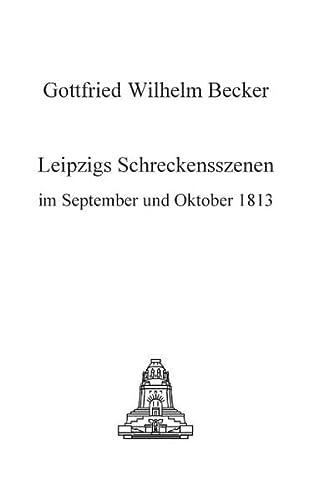 Leipzigs Schreckensszenen im September und Oktober 1813. - Becker, Gottfried Wilhelm
