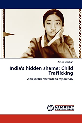 India's hidden shame: Child Trafficking: With special reference to Mysore City: Amina Shaaban