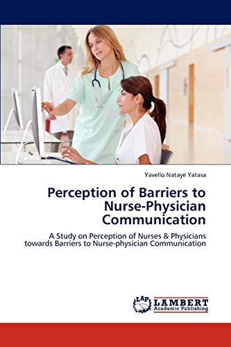 9783848411580: Perception of Barriers to Nurse-Physician Communication: A Study on Perception of Nurses & Physicians towards Barriers to Nurse-physician Communication