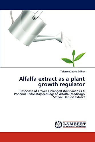9783848423712: Alfalfa extract as a plant growth regulator: Response of Troyer Citrange(Citrus Sinensis X Poncirus Trifoliata)seedlings to Alfalfa (Medicago Sativa L.)crude extract