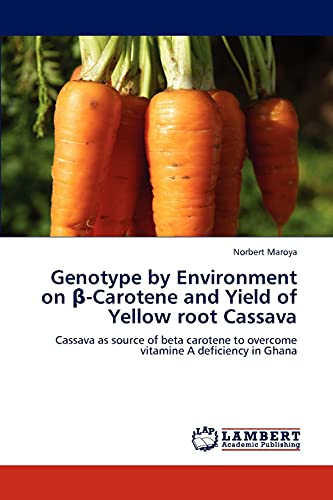 9783848436019: Genotype by Environment on β-Carotene and Yield of Yellow root Cassava: Cassava as source of beta carotene to overcome vitamine A deficiency in Ghana