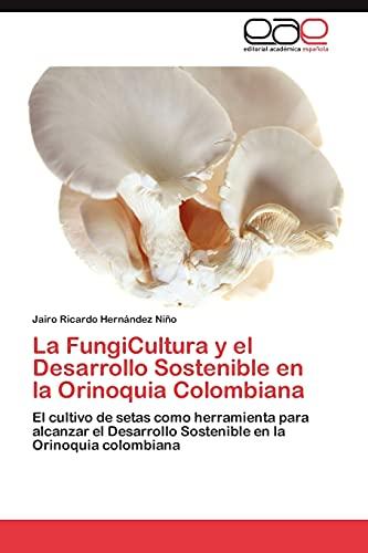 9783848453115: La FungiCultura y el Desarrollo Sostenible en la Orinoquia Colombiana: El cultivo de setas como herramienta para alcanzar el Desarrollo Sostenible en la Orinoquia colombiana (Spanish Edition)