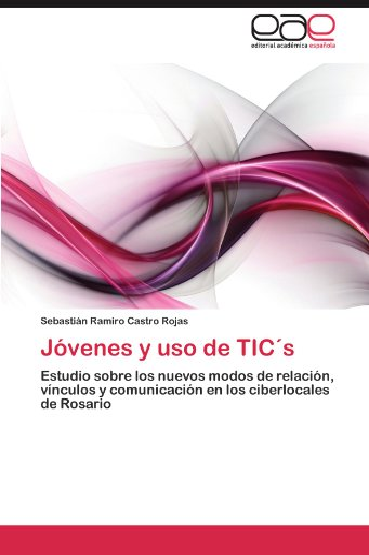 9783848454440: Jóvenes y uso de TIC's: Estudio sobre los nuevos modos de relación, vínculos y comunicación en los ciberlocales de Rosario (Spanish Edition)
