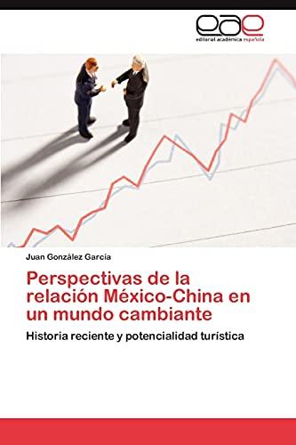 Perspectivas de La Relacion Mexico-China En Un Mundo Cambiante: Juan Gonzalez Garcia