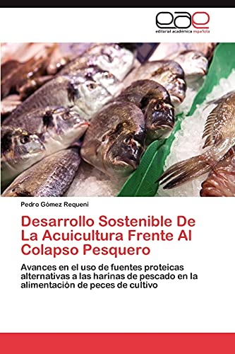 9783848463152: Desarrollo Sostenible De La Acuicultura Frente Al Colapso Pesquero: Avances en el uso de fuentes proteicas alternativas a las harinas de pescado en la ... de peces de cultivo (Spanish Edition)