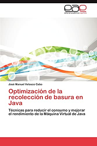 9783848464937: Optimización de la recolección de basura en Java: Técnicas para reducir el consumo y mejorar el rendimiento de la Máquina Virtual de Java (Spanish Edition)