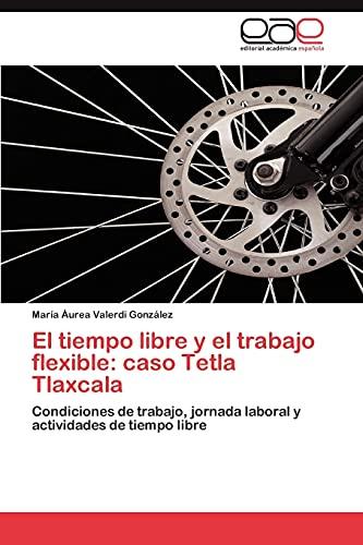 9783848466375: El tiempo libre y el trabajo flexible: caso Tetla Tlaxcala: Condiciones de trabajo, jornada laboral y actividades de tiempo libre (Spanish Edition)
