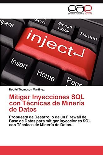 9783848470600: Mitigar Inyecciones SQL con Técnicas de Minería de Datos: Propuesta de Desarrollo de un Firewall de Base de Datos para mitigar inyecciones SQL con Técnicas de Minería de Datos. (Spanish Edition)