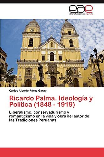 9783848472017: Ricardo Palma. Ideología y Política (1848 - 1919): Liberalismo, conservadurismo y romanticismo en la vida y obra del autor de las Tradiciones Peruanas (Spanish Edition)