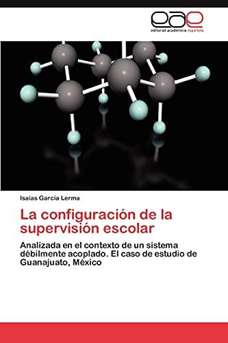 9783848475902: La configuración de la supervisión escolar: Analizada en el contexto de un sistema débilmente acoplado. El caso de estudio de Guanajuato, México (Spanish Edition)