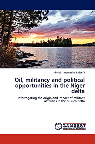9783848483907: Oil, militancy and political opportunities in the Niger delta: Interrogating the origin and impact of militant activities in the oil-rich delta