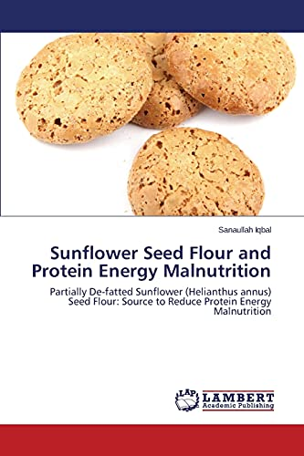 9783848495184: Sunflower Seed Flour and Protein Energy Malnutrition: Partially De-fatted Sunflower (Helianthus annus) Seed Flour: Source to Reduce Protein Energy Malnutrition