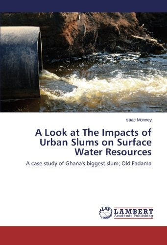 A Look at The Impacts of Urban Slums on Surface Water Resources: A case study of Ghana s biggest ...
