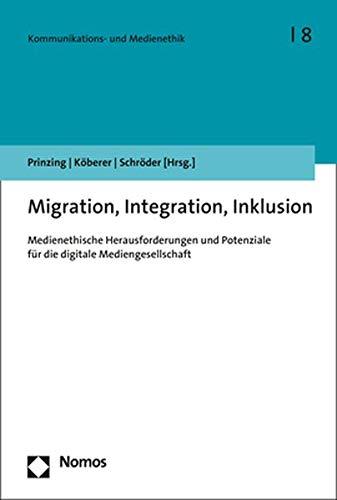 Migration, Integration, Inklusion: Medienethische Herausforderungen Und Potenziale Fur Die Digitale...