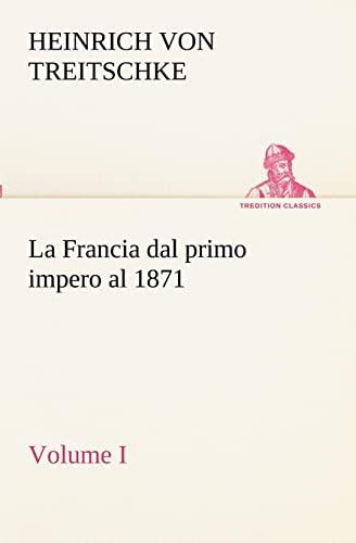 9783849122324: La Francia dal primo impero al 1871 Volume I (TREDITION CLASSICS) (Italian Edition)