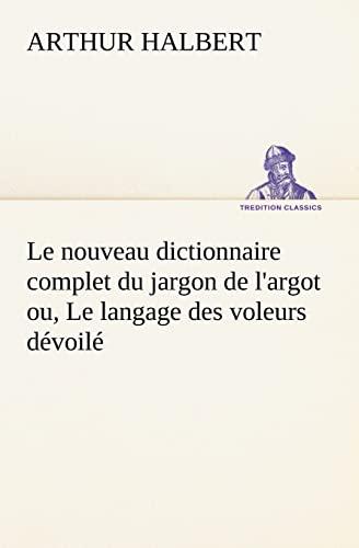 Le nouveau dictionnaire complet du jargon de largot ou, Le langage des voleurs d: Arthur Halbert