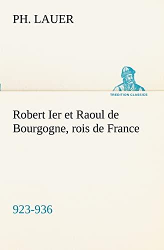 Robert Ier et Raoul de Bourgogne, rois de France 923-936 TREDITION CLASSICS French Edition: Ph. ...