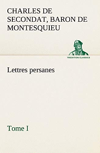 Lettres persanes, tome I (TREDITION CLASSICS) (French: Montesquieu, Charles De