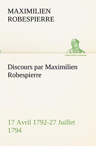 DISCOURS PAR MAXIMILIEN ROBESPIERRE 17 AVRIL 1792 27 JUILLET 1794: ROBESPIERRE M