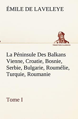 9783849132620: La Péninsule Des Balkans Vienne, Croatie, Bosnie, Serbie, Bulgarie, Roumélie, Turquie, Roumanie - Tome I