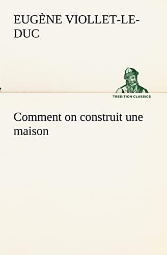 Comment on construit une maison TREDITION CLASSICS French Edition: Eugene-Emmanuel Viollet-Le-Duc