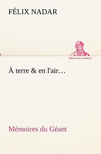 À terre & en l'air... Mémoires du Géant (TREDITION CLASSICS) (French Edition) (3849133990) by Félix Nadar